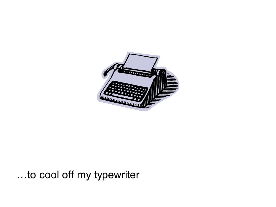 …to cool off my typewriter