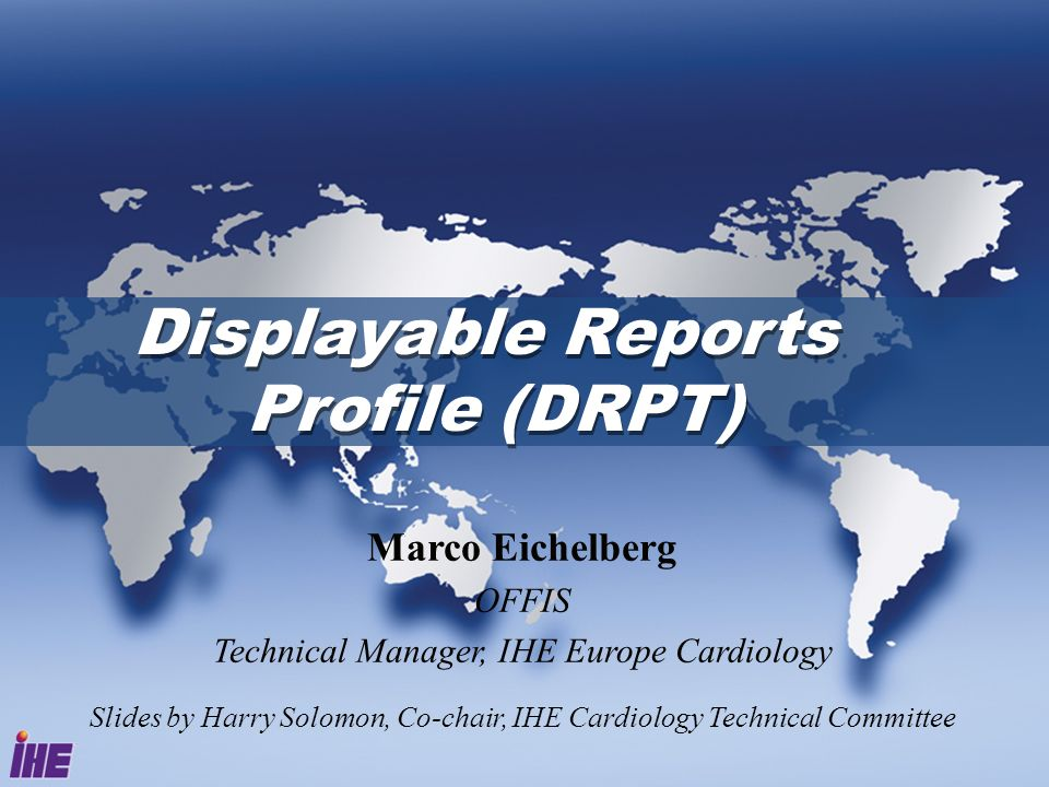 Displayable Reports Profile (DRPT) Marco Eichelberg OFFIS Technical Manager, IHE Europe Cardiology Slides by Harry Solomon, Co-chair, IHE Cardiology Technical Committee