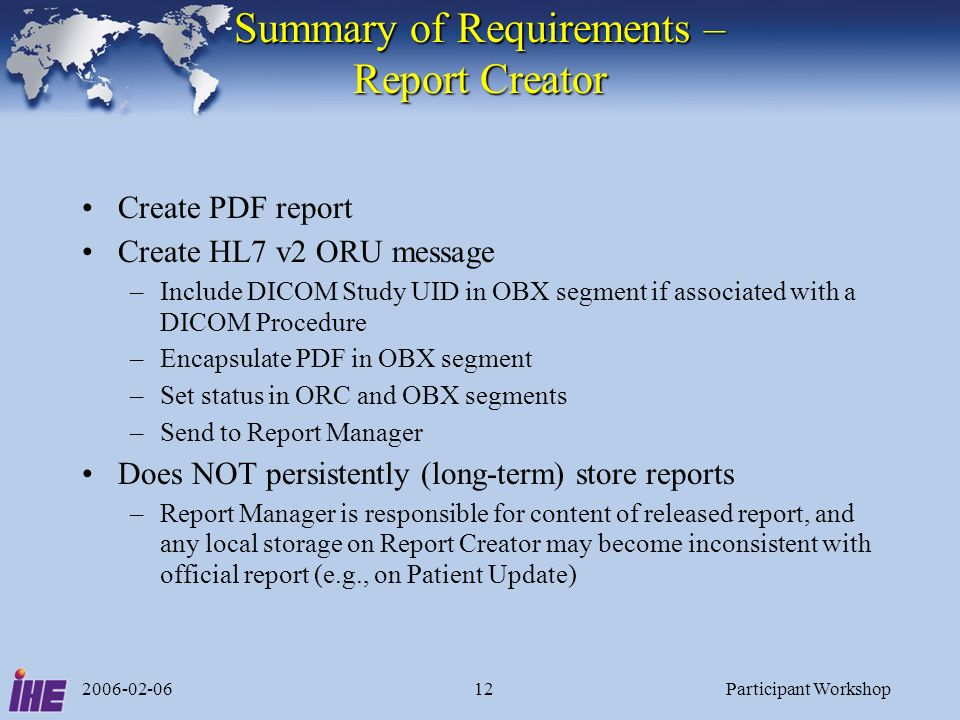 2006-02-06Participant Workshop12 Summary of Requirements – Report Creator Create PDF report Create HL7 v2 ORU message –Include DICOM Study UID in OBX segment if associated with a DICOM Procedure –Encapsulate PDF in OBX segment –Set status in ORC and OBX segments –Send to Report Manager Does NOT persistently (long-term) store reports –Report Manager is responsible for content of released report, and any local storage on Report Creator may become inconsistent with official report (e.g., on Patient Update)