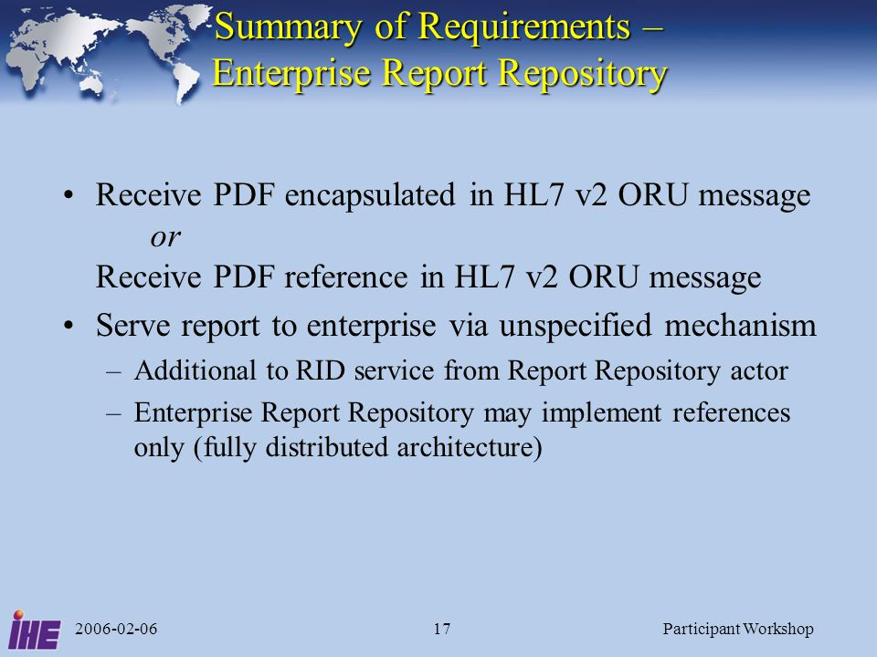 2006-02-06Participant Workshop17 Summary of Requirements – Enterprise Report Repository Receive PDF encapsulated in HL7 v2 ORU message or Receive PDF reference in HL7 v2 ORU message Serve report to enterprise via unspecified mechanism –Additional to RID service from Report Repository actor –Enterprise Report Repository may implement references only (fully distributed architecture)