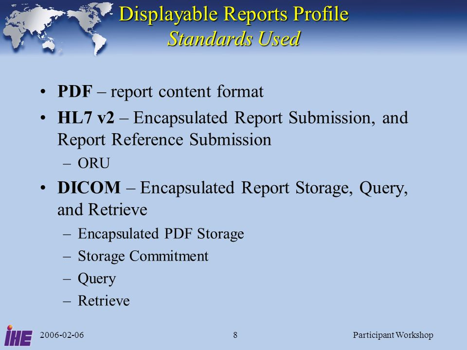 2006-02-06Participant Workshop8 Displayable Reports Profile Standards Used PDF – report content format HL7 v2 – Encapsulated Report Submission, and Report Reference Submission –ORU DICOM – Encapsulated Report Storage, Query, and Retrieve –Encapsulated PDF Storage –Storage Commitment –Query –Retrieve