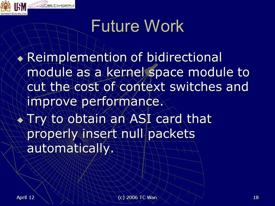 April 12 (c) 2006 TC Wan 18 Future Work Reimplemention of bidirectional module as a kernel space module to cut the cost of context switches and improve performance.