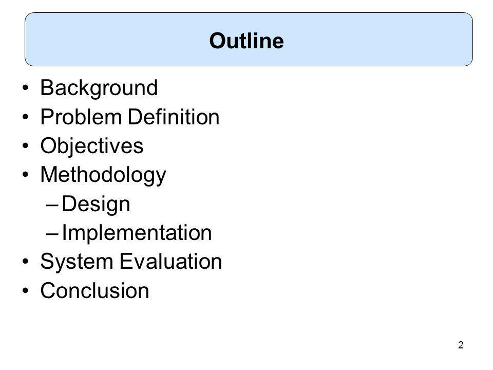2 Background Problem Definition Objectives Methodology –Design –Implementation System Evaluation Conclusion Outline