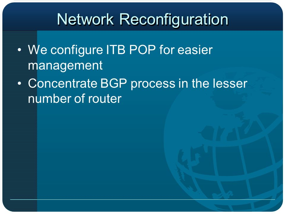 Network Reconfiguration We configure ITB POP for easier management Concentrate BGP process in the lesser number of router
