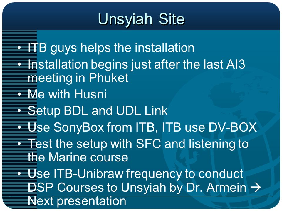 Unsyiah Site ITB guys helps the installation Installation begins just after the last AI3 meeting in Phuket Me with Husni Setup BDL and UDL Link Use SonyBox from ITB, ITB use DV-BOX Test the setup with SFC and listening to the Marine course Use ITB-Unibraw frequency to conduct DSP Courses to Unsyiah by Dr.
