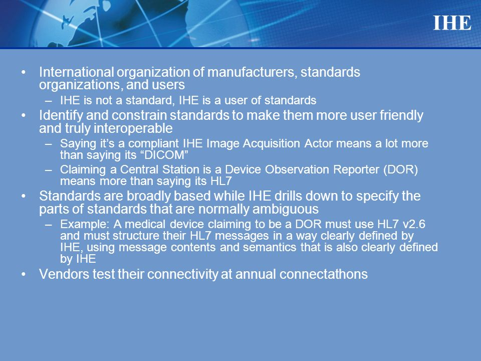 IHE International organization of manufacturers, standards organizations, and users –IHE is not a standard, IHE is a user of standards Identify and constrain standards to make them more user friendly and truly interoperable –Saying its a compliant IHE Image Acquisition Actor means a lot more than saying its DICOM –Claiming a Central Station is a Device Observation Reporter (DOR) means more than saying its HL7 Standards are broadly based while IHE drills down to specify the parts of standards that are normally ambiguous –Example: A medical device claiming to be a DOR must use HL7 v2.6 and must structure their HL7 messages in a way clearly defined by IHE, using message contents and semantics that is also clearly defined by IHE Vendors test their connectivity at annual connectathons