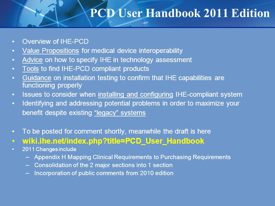 PCD User Handbook 2011 Edition Overview of IHE-PCD Value Propositions for medical device interoperability Advice on how to specify IHE in technology assessment Tools to find IHE-PCD compliant products Guidance on installation testing to confirm that IHE capabilities are functioning properly Issues to consider when installing and configuring IHE-compliant system Identifying and addressing potential problems in order to maximize your benefit despite existing legacy systems To be posted for comment shortly, meanwhile the draft is here wiki.ihe.net/index.php title=PCD_User_Handbook 2011 Changes include –Appendix H Mapping Clinical Requirements to Purchasing Requirements –Consolidation of the 2 major sections into 1 section –Incorporation of public comments from 2010 edition