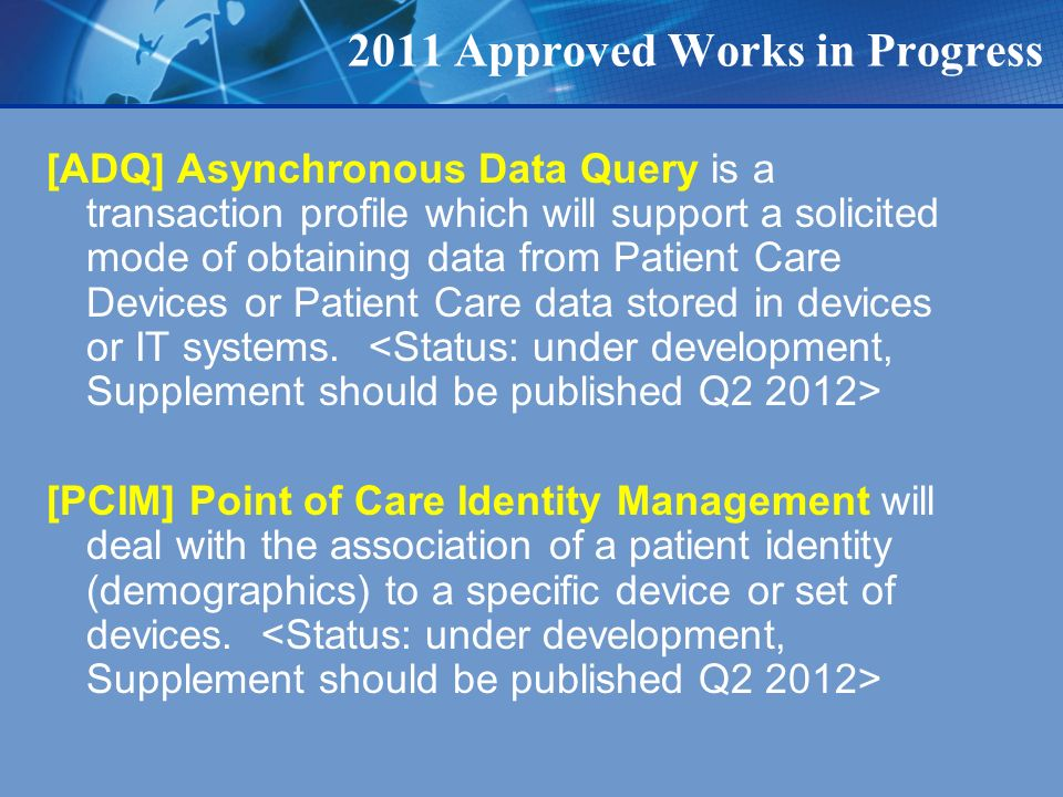2011 Approved Works in Progress [ADQ] Asynchronous Data Query is a transaction profile which will support a solicited mode of obtaining data from Patient Care Devices or Patient Care data stored in devices or IT systems.