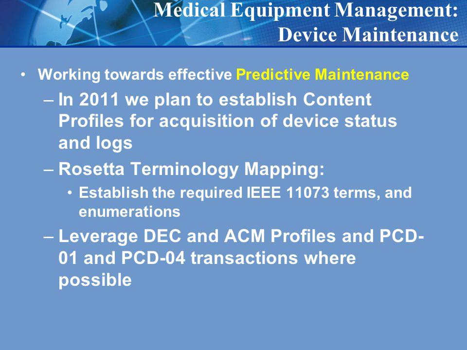 Medical Equipment Management: Device Maintenance Working towards effective Predictive Maintenance –In 2011 we plan to establish Content Profiles for acquisition of device status and logs –Rosetta Terminology Mapping: Establish the required IEEE terms, and enumerations –Leverage DEC and ACM Profiles and PCD- 01 and PCD-04 transactions where possible