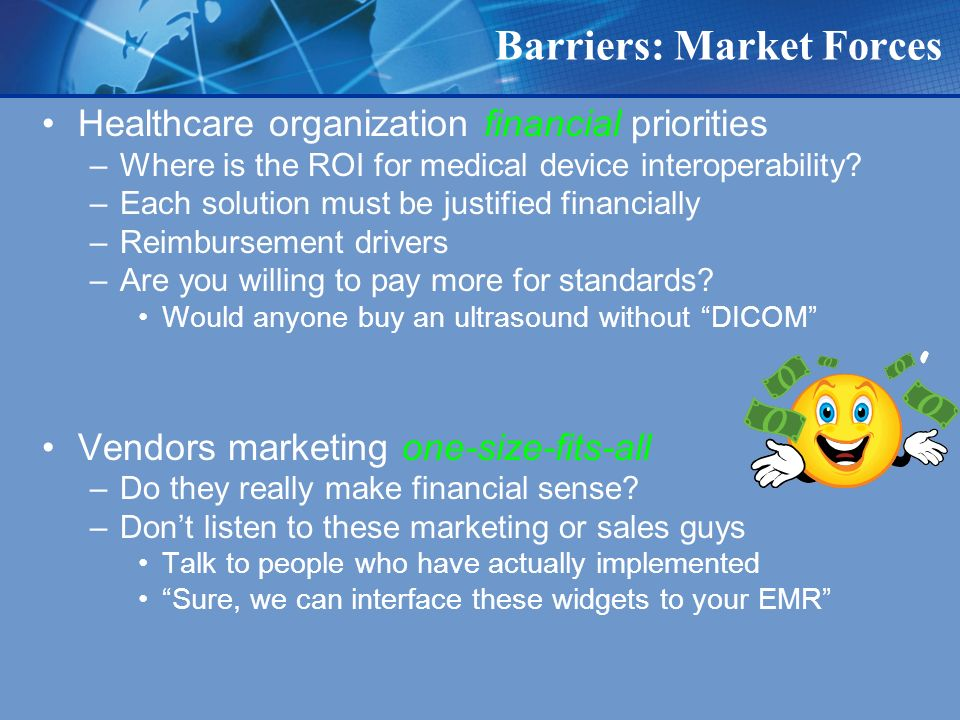 Barriers: Market Forces Healthcare organization financial priorities –Where is the ROI for medical device interoperability.