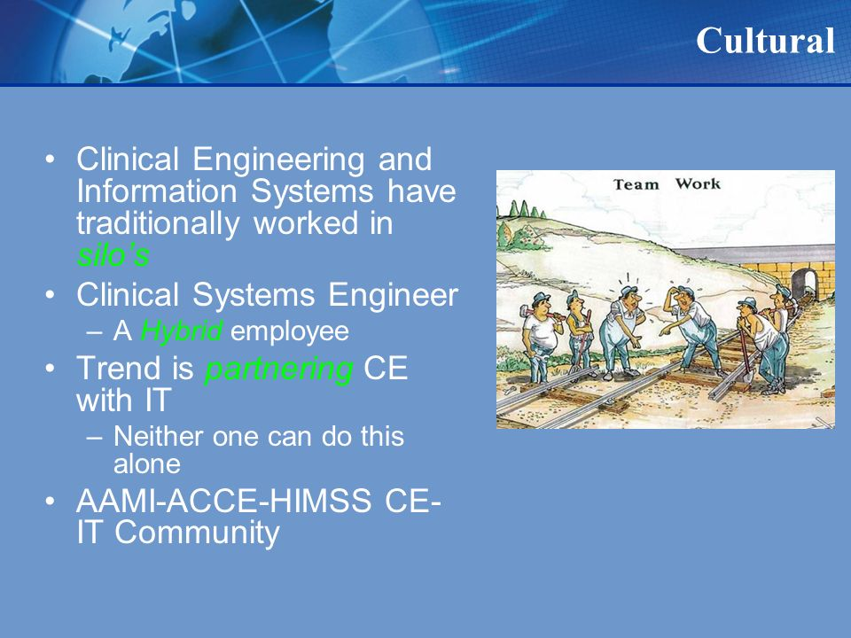 Cultural Clinical Engineering and Information Systems have traditionally worked in silos Clinical Systems Engineer –A Hybrid employee Trend is partnering CE with IT –Neither one can do this alone AAMI-ACCE-HIMSS CE- IT Community