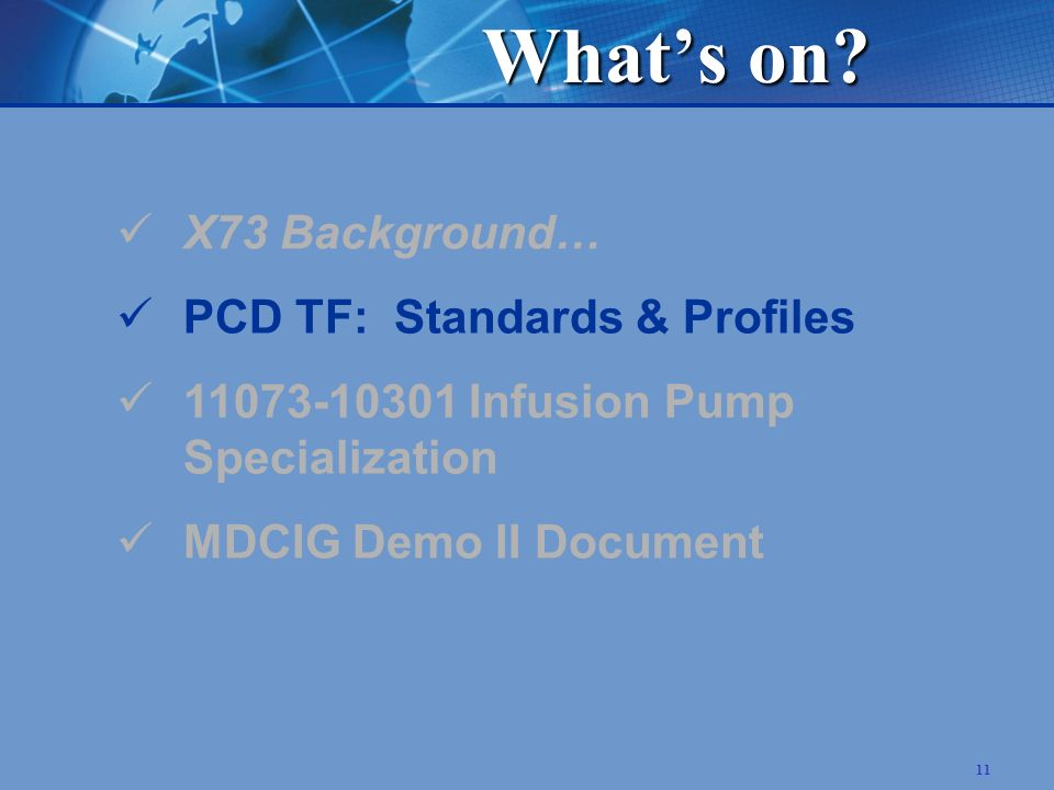 11 X73 Background… PCD TF: Standards & Profiles 11073-10301 Infusion Pump Specialization MDCIG Demo II Document Whats on