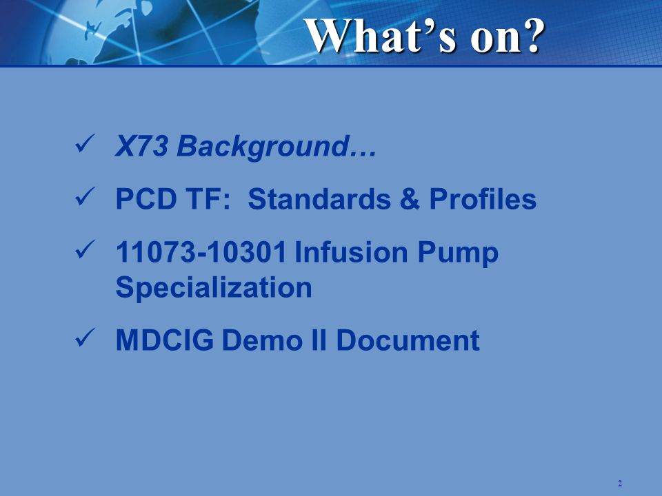 2 X73 Background… PCD TF: Standards & Profiles 11073-10301 Infusion Pump Specialization MDCIG Demo II Document Whats on