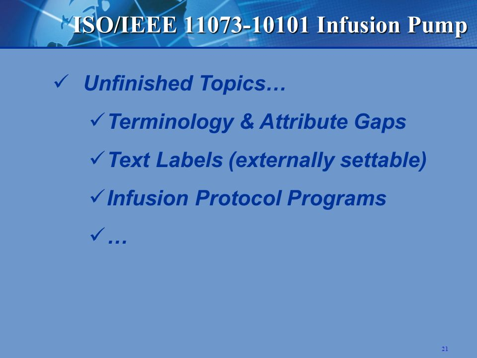 21 ISO/IEEE 11073-10101 Infusion Pump Unfinished Topics… Terminology & Attribute Gaps Text Labels (externally settable) Infusion Protocol Programs …