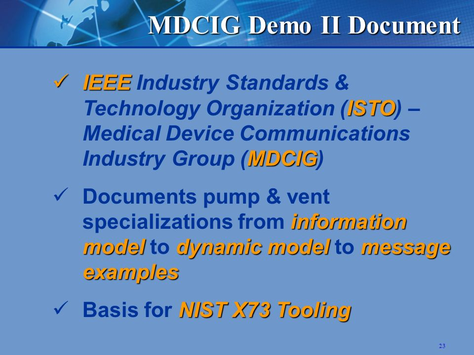 23 MDCIG Demo II Document IEEE ISTO MDCIG IEEE Industry Standards & Technology Organization (ISTO) – Medical Device Communications Industry Group (MDCIG) information modeldynamic modelmessage examples Documents pump & vent specializations from information model to dynamic model to message examples NIST X73 Tooling Basis for NIST X73 Tooling