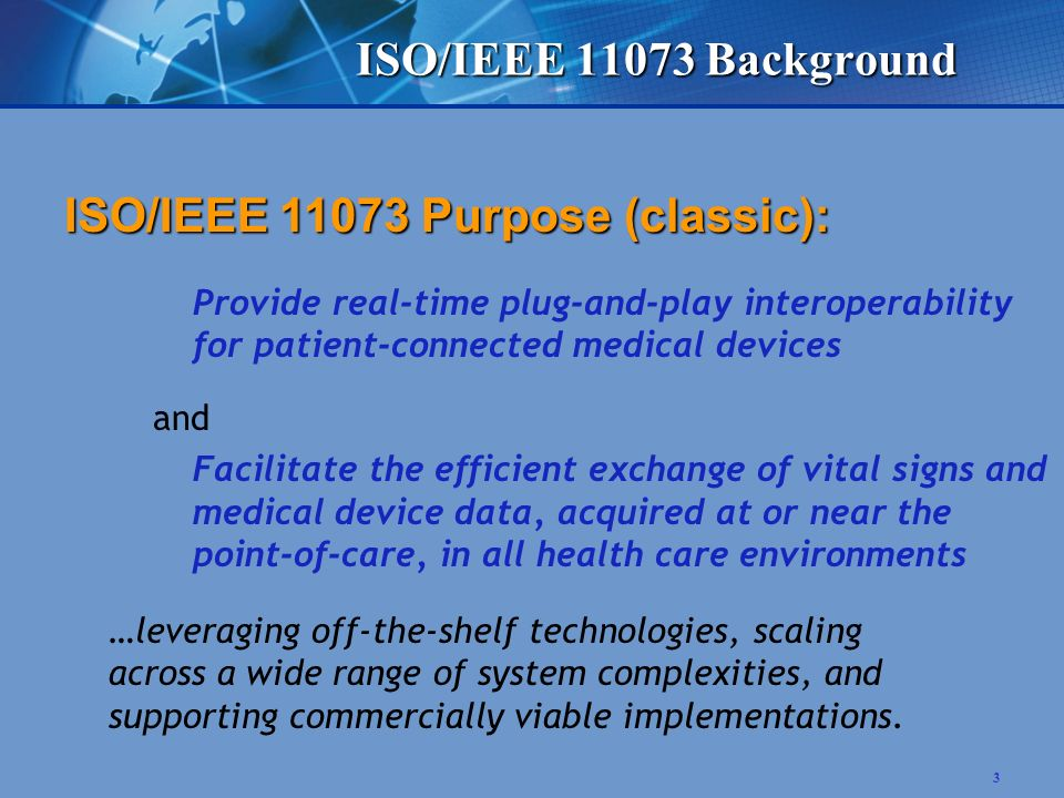 3 ISO/IEEE 11073 Purpose (classic): Provide real-time plug-and-play interoperability for patient-connected medical devices and Facilitate the efficient exchange of vital signs and medical device data, acquired at or near the point-of-care, in all health care environments …leveraging off-the-shelf technologies, scaling across a wide range of system complexities, and supporting commercially viable implementations.