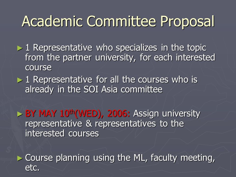 Academic Committee Proposal 1 Representative who specializes in the topic from the partner university, for each interested course 1 Representative who specializes in the topic from the partner university, for each interested course 1 Representative for all the courses who is already in the SOI Asia committee 1 Representative for all the courses who is already in the SOI Asia committee BY MAY 10 th (WED), 2006: Assign university representative & representatives to the interested courses BY MAY 10 th (WED), 2006: Assign university representative & representatives to the interested courses Course planning using the ML, faculty meeting, etc.