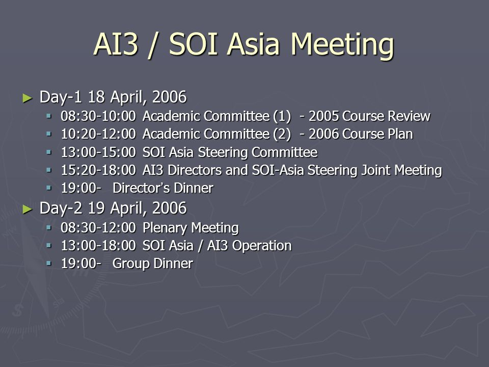 AI3 / SOI Asia Meeting Day-1 18 April, 2006 Day-1 18 April, 2006 08:30-10:00 Academic Committee (1) - 2005 Course Review 08:30-10:00 Academic Committee (1) - 2005 Course Review 10:20-12:00 Academic Committee (2) - 2006 Course Plan 10:20-12:00 Academic Committee (2) - 2006 Course Plan 13:00-15:00 SOI Asia Steering Committee 13:00-15:00 SOI Asia Steering Committee 15:20-18:00 AI3 Directors and SOI-Asia Steering Joint Meeting 15:20-18:00 AI3 Directors and SOI-Asia Steering Joint Meeting 19:00- Director s Dinner 19:00- Director s Dinner Day-2 19 April, 2006 Day-2 19 April, 2006 08:30-12:00 Plenary Meeting 08:30-12:00 Plenary Meeting 13:00-18:00 SOI Asia / AI3 Operation 13:00-18:00 SOI Asia / AI3 Operation 19:00- Group Dinner 19:00- Group Dinner