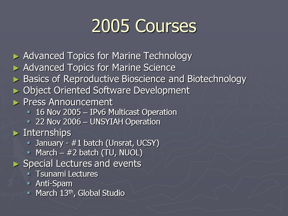 2005 Courses Advanced Topics for Marine Technology Advanced Topics for Marine Technology Advanced Topics for Marine Science Advanced Topics for Marine Science Basics of Reproductive Bioscience and Biotechnology Basics of Reproductive Bioscience and Biotechnology Object Oriented Software Development Object Oriented Software Development Press Announcement Press Announcement 16 Nov 2005 – IPv6 Multicast Operation 16 Nov 2005 – IPv6 Multicast Operation 22 Nov 2006 – UNSYIAH Operation 22 Nov 2006 – UNSYIAH Operation Internships Internships January - #1 batch (Unsrat, UCSY) January - #1 batch (Unsrat, UCSY) March – #2 batch (TU, NUOL) March – #2 batch (TU, NUOL) Special Lectures and events Special Lectures and events Tsunami Lectures Tsunami Lectures Anti-Spam Anti-Spam March 13 th, Global Studio March 13 th, Global Studio