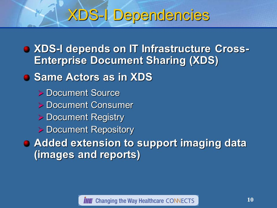 10 XDS-I Dependencies XDS-I depends on IT Infrastructure Cross- Enterprise Document Sharing (XDS) Same Actors as in XDS Document Source Document Source Document Consumer Document Consumer Document Registry Document Registry Document Repository Document Repository Added extension to support imaging data (images and reports)