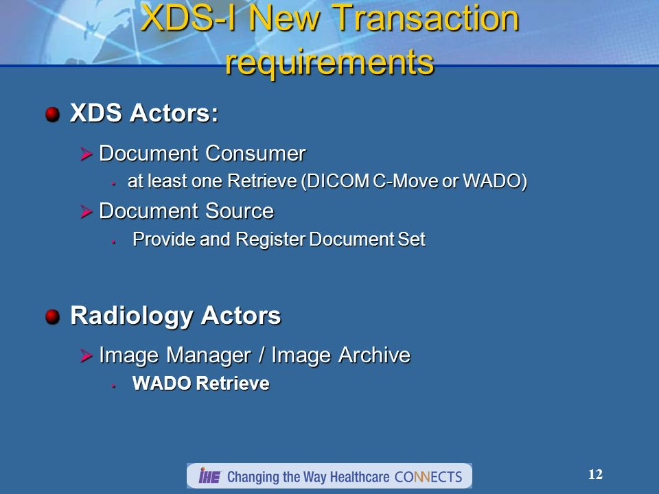 12 XDS-I New Transaction requirements XDS Actors: Document Consumer Document Consumer at least one Retrieve (DICOM C-Move or WADO) at least one Retrieve (DICOM C-Move or WADO) Document Source Document Source Provide and Register Document Set Provide and Register Document Set Radiology Actors Image Manager / Image Archive Image Manager / Image Archive WADO Retrieve WADO Retrieve