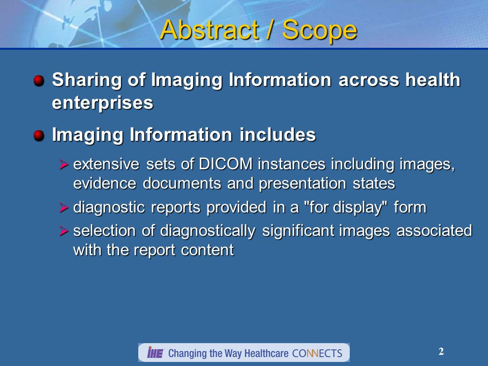 2 Abstract / Scope Sharing of Imaging Information across health enterprises Imaging Information includes extensive sets of DICOM instances including images, evidence documents and presentation states extensive sets of DICOM instances including images, evidence documents and presentation states diagnostic reports provided in a for display form diagnostic reports provided in a for display form selection of diagnostically significant images associated with the report content selection of diagnostically significant images associated with the report content