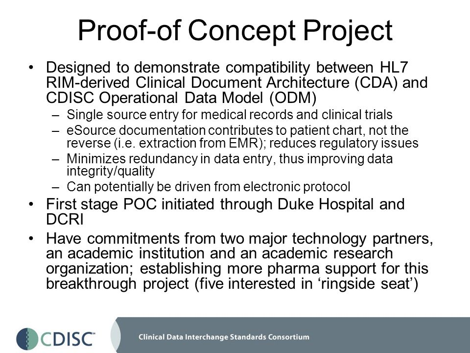 Proof-of Concept Project Designed to demonstrate compatibility between HL7 RIM-derived Clinical Document Architecture (CDA) and CDISC Operational Data Model (ODM) –Single source entry for medical records and clinical trials –eSource documentation contributes to patient chart, not the reverse (i.e.