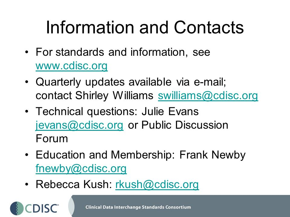 Information and Contacts For standards and information, see www.cdisc.org www.cdisc.org Quarterly updates available via e-mail; contact Shirley Williams swilliams@cdisc.orgswilliams@cdisc.org Technical questions: Julie Evans jevans@cdisc.org or Public Discussion Forum jevans@cdisc.org Education and Membership: Frank Newby fnewby@cdisc.org fnewby@cdisc.org Rebecca Kush: rkush@cdisc.orgrkush@cdisc.org