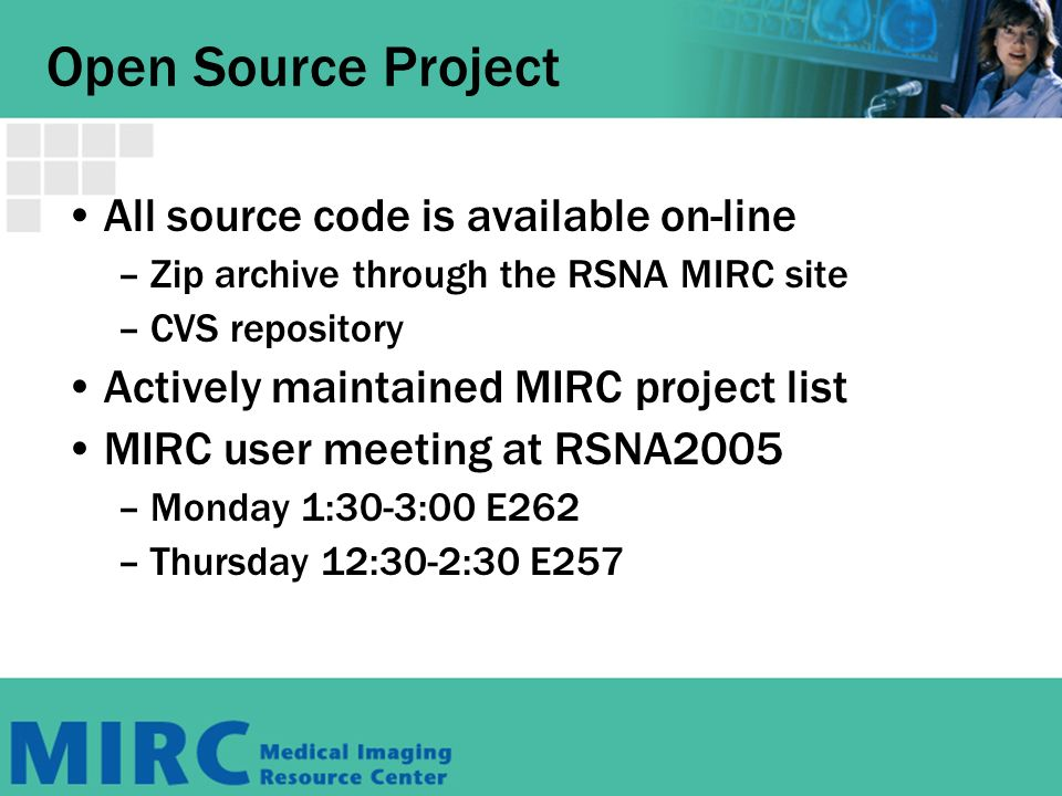 Open Source Project All source code is available on-line –Zip archive through the RSNA MIRC site –CVS repository Actively maintained MIRC project list MIRC user meeting at RSNA2005 –Monday 1:30-3:00 E262 –Thursday 12:30-2:30 E257