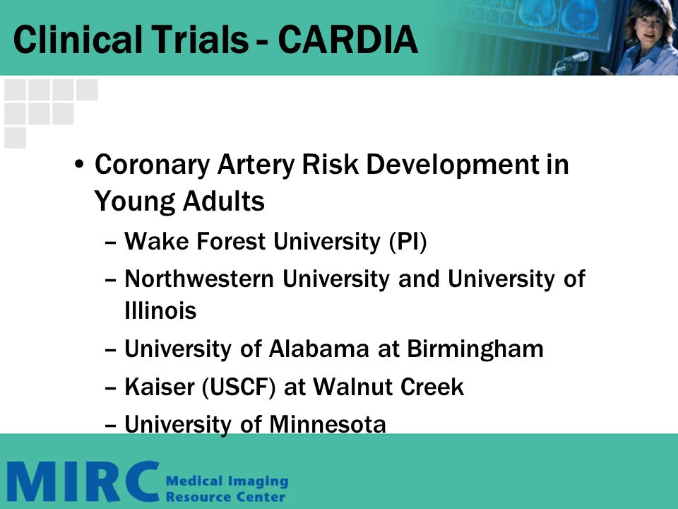 Clinical Trials - CARDIA Coronary Artery Risk Development in Young Adults –Wake Forest University (PI) –Northwestern University and University of Illinois –University of Alabama at Birmingham –Kaiser (USCF) at Walnut Creek –University of Minnesota