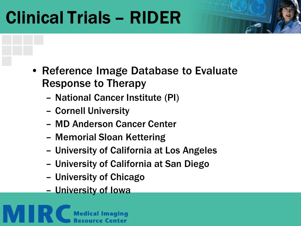 Clinical Trials – RIDER Reference Image Database to Evaluate Response to Therapy –National Cancer Institute (PI) –Cornell University –MD Anderson Cancer Center –Memorial Sloan Kettering –University of California at Los Angeles –University of California at San Diego –University of Chicago –University of Iowa