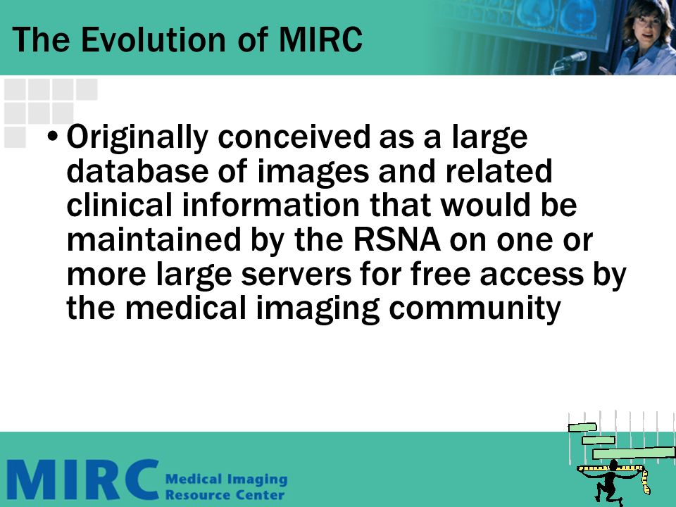 The Evolution of MIRC Originally conceived as a large database of images and related clinical information that would be maintained by the RSNA on one or more large servers for free access by the medical imaging community