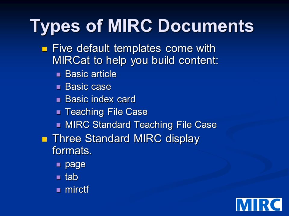 Types of MIRC Documents Five default templates come with MIRCat to help you build content: Five default templates come with MIRCat to help you build content: Basic article Basic article Basic case Basic case Basic index card Basic index card Teaching File Case Teaching File Case MIRC Standard Teaching File Case MIRC Standard Teaching File Case Three Standard MIRC display formats.