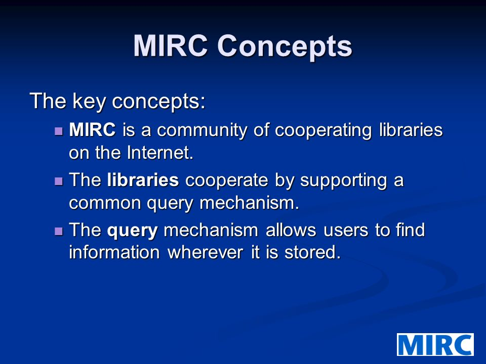 MIRC Concepts The key concepts: MIRC is a community of cooperating libraries on the Internet.