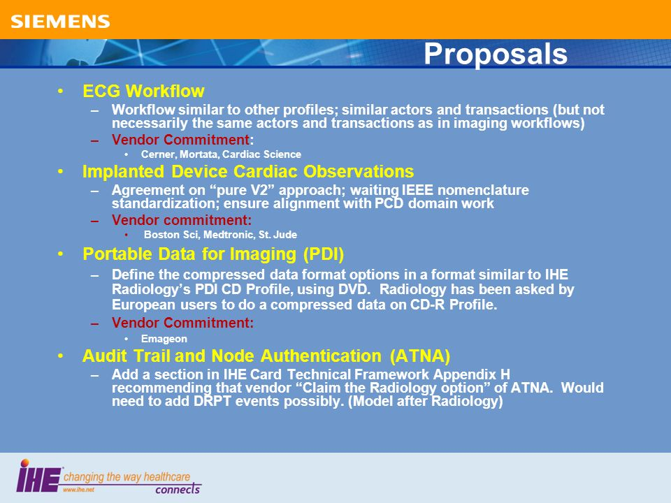 Proposals ECG Workflow –Workflow similar to other profiles; similar actors and transactions (but not necessarily the same actors and transactions as in imaging workflows) –Vendor Commitment: Cerner, Mortata, Cardiac Science Implanted Device Cardiac Observations –Agreement on pure V2 approach; waiting IEEE nomenclature standardization; ensure alignment with PCD domain work –Vendor commitment: Boston Sci, Medtronic, St.