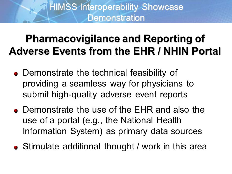 HIMSS Interoperability Showcase Demonstration Demonstrate the technical feasibility of providing a seamless way for physicians to submit high-quality adverse event reports Demonstrate the use of the EHR and also the use of a portal (e.g., the National Health Information System) as primary data sources Stimulate additional thought / work in this area Pharmacovigilance and Reporting of Adverse Events from the EHR / NHIN Portal