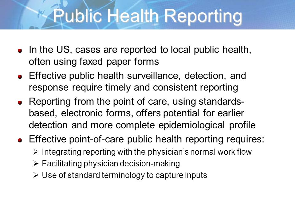 Public Health Reporting In the US, cases are reported to local public health, often using faxed paper forms Effective public health surveillance, detection, and response require timely and consistent reporting Reporting from the point of care, using standards- based, electronic forms, offers potential for earlier detection and more complete epidemiological profile Effective point-of-care public health reporting requires: Integrating reporting with the physicians normal work flow Facilitating physician decision-making Use of standard terminology to capture inputs