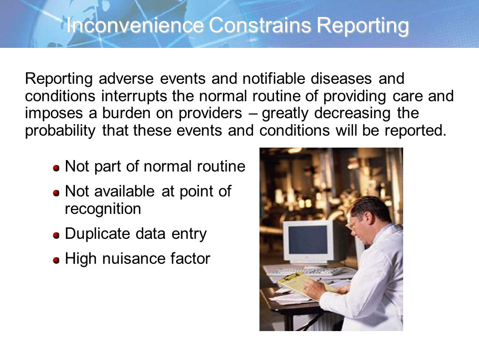Inconvenience Constrains Reporting Reporting adverse events and notifiable diseases and conditions interrupts the normal routine of providing care and imposes a burden on providers – greatly decreasing the probability that these events and conditions will be reported.