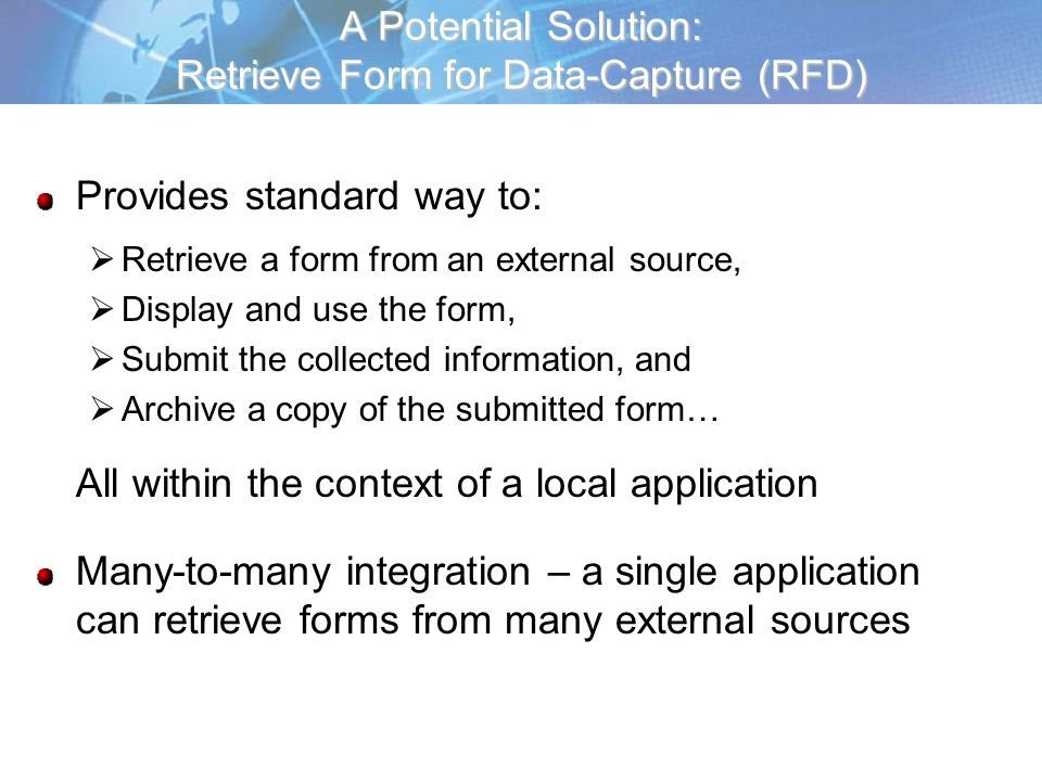 A Potential Solution: Retrieve Form for Data-Capture (RFD) Provides standard way to: Retrieve a form from an external source, Display and use the form, Submit the collected information, and Archive a copy of the submitted form… All within the context of a local application Many-to-many integration – a single application can retrieve forms from many external sources