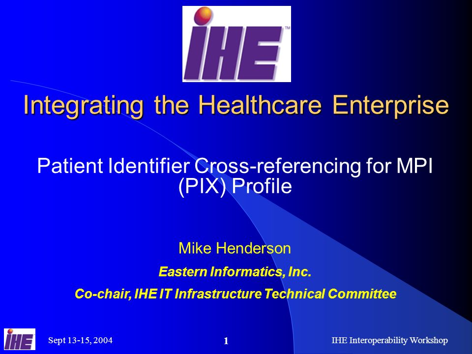 Sept 13-15, 2004IHE Interoperability Workshop 1 Integrating the Healthcare Enterprise Patient Identifier Cross-referencing for MPI (PIX) Profile Mike Henderson Eastern Informatics, Inc.