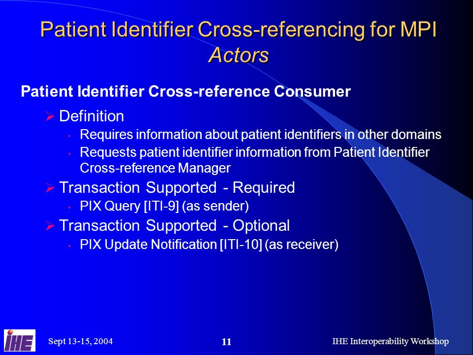 Sept 13-15, 2004IHE Interoperability Workshop 11 Patient Identifier Cross-referencing for MPI Actors Patient Identifier Cross-reference Consumer Definition Requires information about patient identifiers in other domains Requests patient identifier information from Patient Identifier Cross-reference Manager Transaction Supported - Required PIX Query [ITI-9] (as sender) Transaction Supported - Optional PIX Update Notification [ITI-10] (as receiver)