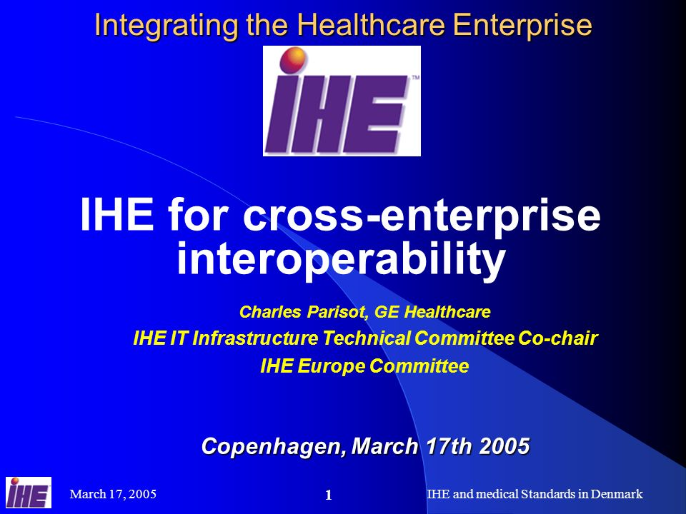 March 17, 2005IHE and medical Standards in Denmark 1 Integrating the Healthcare Enterprise IHE for cross-enterprise interoperability Charles Parisot, GE Healthcare IHE IT Infrastructure Technical Committee Co-chair IHE Europe Committee Copenhagen, March 17th 2005