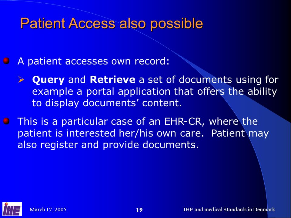 March 17, 2005IHE and medical Standards in Denmark 19 Patient Access also possible A patient accesses own record: Query and Retrieve a set of documents using for example a portal application that offers the ability to display documents content.