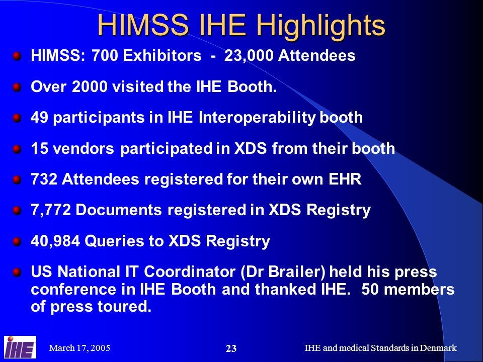 March 17, 2005IHE and medical Standards in Denmark 23 HIMSS IHE Highlights HIMSS: 700 Exhibitors - 23,000 Attendees Over 2000 visited the IHE Booth.