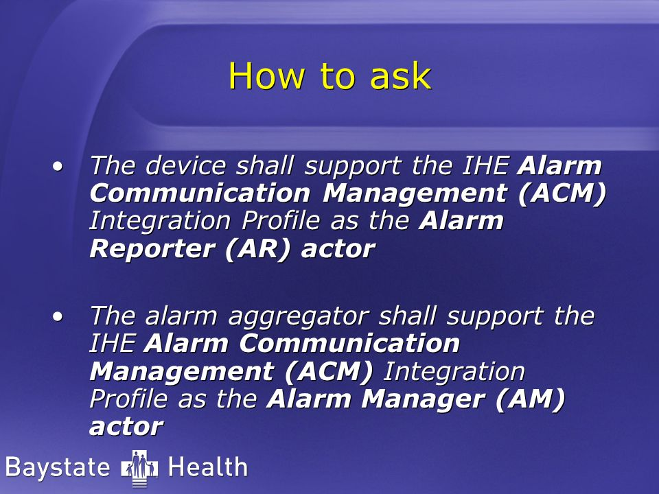 How to ask The device shall support the IHE Alarm Communication Management (ACM) Integration Profile as the Alarm Reporter (AR) actor The alarm aggregator shall support the IHE Alarm Communication Management (ACM) Integration Profile as the Alarm Manager (AM) actor The device shall support the IHE Alarm Communication Management (ACM) Integration Profile as the Alarm Reporter (AR) actor The alarm aggregator shall support the IHE Alarm Communication Management (ACM) Integration Profile as the Alarm Manager (AM) actor