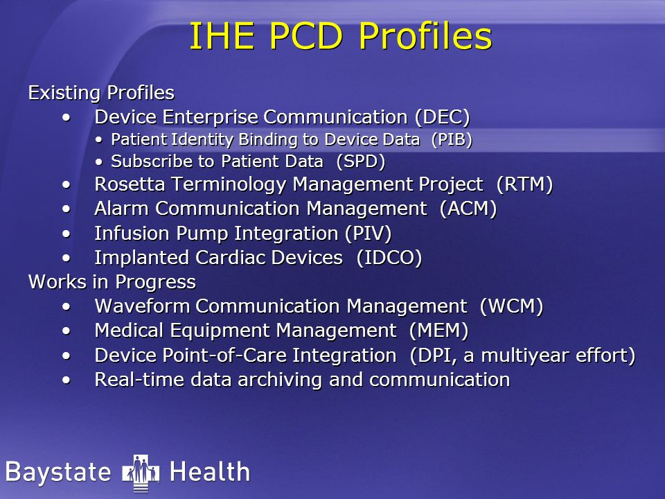 IHE PCD Profiles Existing Profiles Device Enterprise Communication (DEC) Patient Identity Binding to Device Data (PIB) Subscribe to Patient Data (SPD) Rosetta Terminology Management Project (RTM) Alarm Communication Management (ACM) Infusion Pump Integration (PIV) Implanted Cardiac Devices (IDCO) Works in Progress Waveform Communication Management (WCM) Medical Equipment Management (MEM) Device Point-of-Care Integration (DPI, a multiyear effort) Real-time data archiving and communication