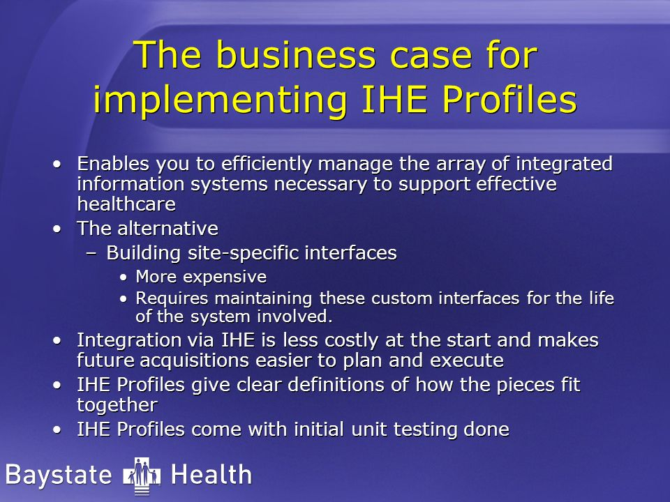 The business case for implementing IHE Profiles Enables you to efficiently manage the array of integrated information systems necessary to support effective healthcare The alternative –Building site-specific interfaces More expensive Requires maintaining these custom interfaces for the life of the system involved.