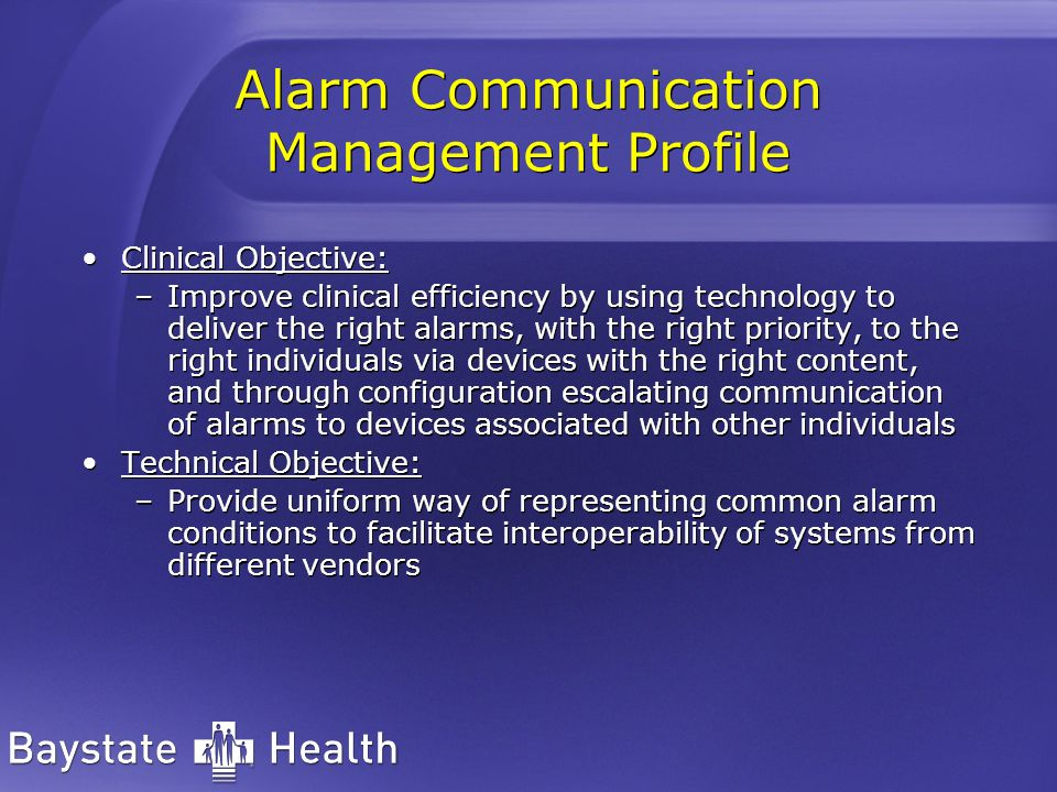 Alarm Communication Management Profile Clinical Objective: –Improve clinical efficiency by using technology to deliver the right alarms, with the right priority, to the right individuals via devices with the right content, and through configuration escalating communication of alarms to devices associated with other individuals Technical Objective: –Provide uniform way of representing common alarm conditions to facilitate interoperability of systems from different vendors Clinical Objective: –Improve clinical efficiency by using technology to deliver the right alarms, with the right priority, to the right individuals via devices with the right content, and through configuration escalating communication of alarms to devices associated with other individuals Technical Objective: –Provide uniform way of representing common alarm conditions to facilitate interoperability of systems from different vendors