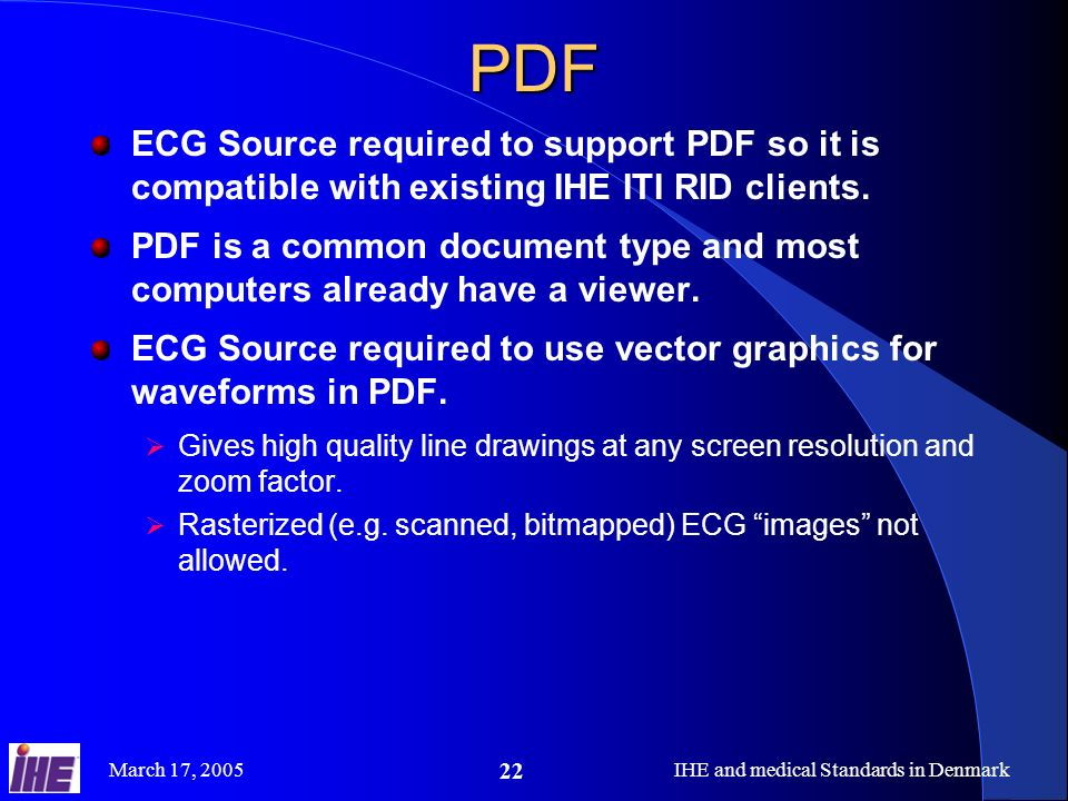 March 17, 2005IHE and medical Standards in Denmark 22PDF ECG Source required to support PDF so it is compatible with existing IHE ITI RID clients.