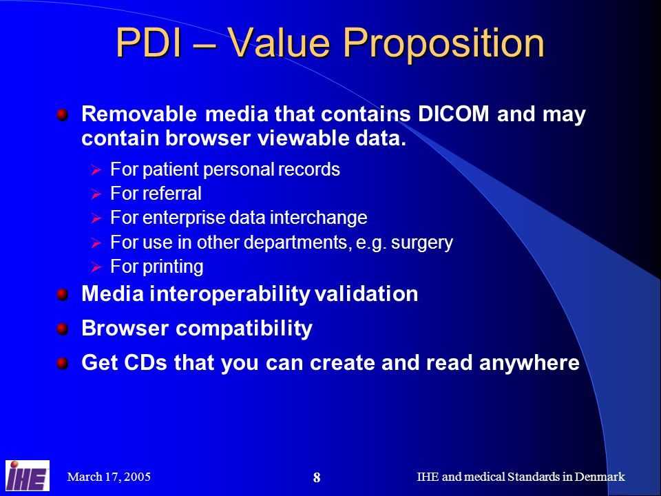 March 17, 2005IHE and medical Standards in Denmark 8 PDI – Value Proposition Removable media that contains DICOM and may contain browser viewable data.